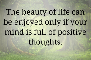 The beauty of life can be enjoyed only if your mind is full of positive thoughts.