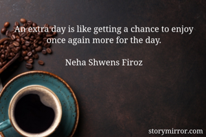 An extra day is like getting a chance to enjoy once again more for the day.  Neha Shwens Firoz