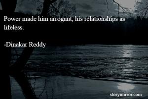 Power made him arrogant, his relationships as lifeless.  -Dinakar Reddy