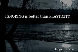 IGNORING is better than PLASTICITY