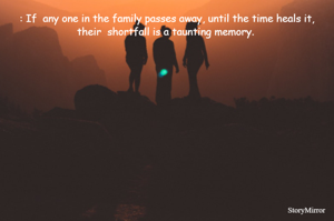 : If  any one in the family passes away, until the time heals it, their  shortfall is a taunting memory.