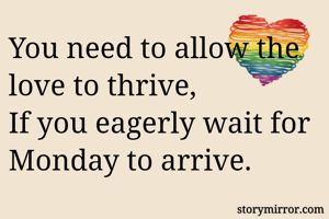 You need to allow the love to thrive, If you eagerly wait for Monday to arrive.