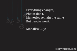 Everything changes,  Photos don't,  Memories remain the same But people won't.  Monalisa Guje