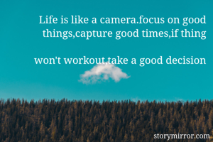 Life is like a camera.focus on good things,capture good times,if thing  won't workout,take a good decision