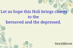 Let us hope this Holi brings cheers to the  bereaved and the depressed.