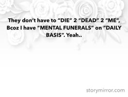 """They don't have to """"DIE"""" 2 """"DEAD"""" 2 """"ME"""", Bcoz I have """"MENTAL FUNERALS"""" on """"DAILY BASIS"""". Yeah.."""