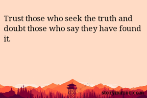 Trust those who seek the truth and doubt those who say they have found it.