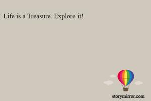 Life is a Treasure. Explore it!