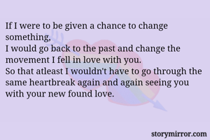 If I were to be given a chance to change something, I would go back to the past and change the movement I fell in love with you. So that atleast I wouldn't have to go through the same heartbreak again and again seeing you with your new found love.