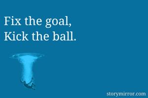 Fix the goal, Kick the ball.