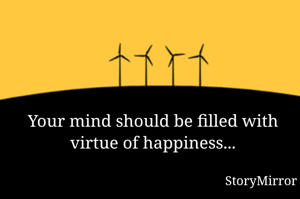 Your mind should be filled with virtue of happiness...