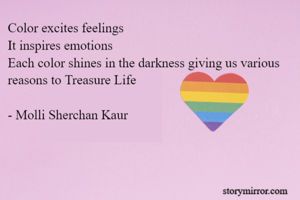 Color excites feelings  It inspires emotions  Each color shines in the darkness giving us various reasons to Treasure Life   - Molli Sherchan Kaur