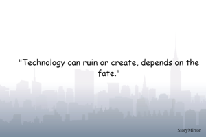 """""""Technology can ruin or create, depends on the fate."""""""