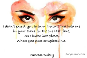 I didn't expect you to turn around and hold me in your arms for the one last time, As I broke into pieces, Where you once completed me.   Sheetal Dubey