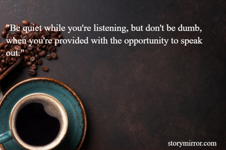 """""""Be quiet while you're listening, but don't be dumb, when you're provided with the opportunity to speak out."""""""