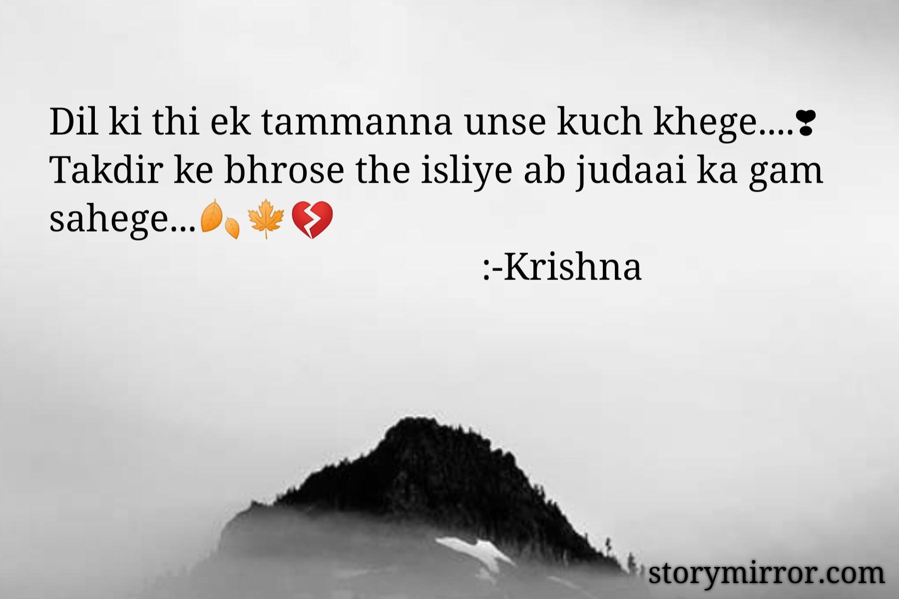 Dil ki thi ek tammanna unse kuch khege....❣ Takdir ke bhrose the isliye ab judaai ka gam sahege...🍂🍁💔                                              :-Krishna