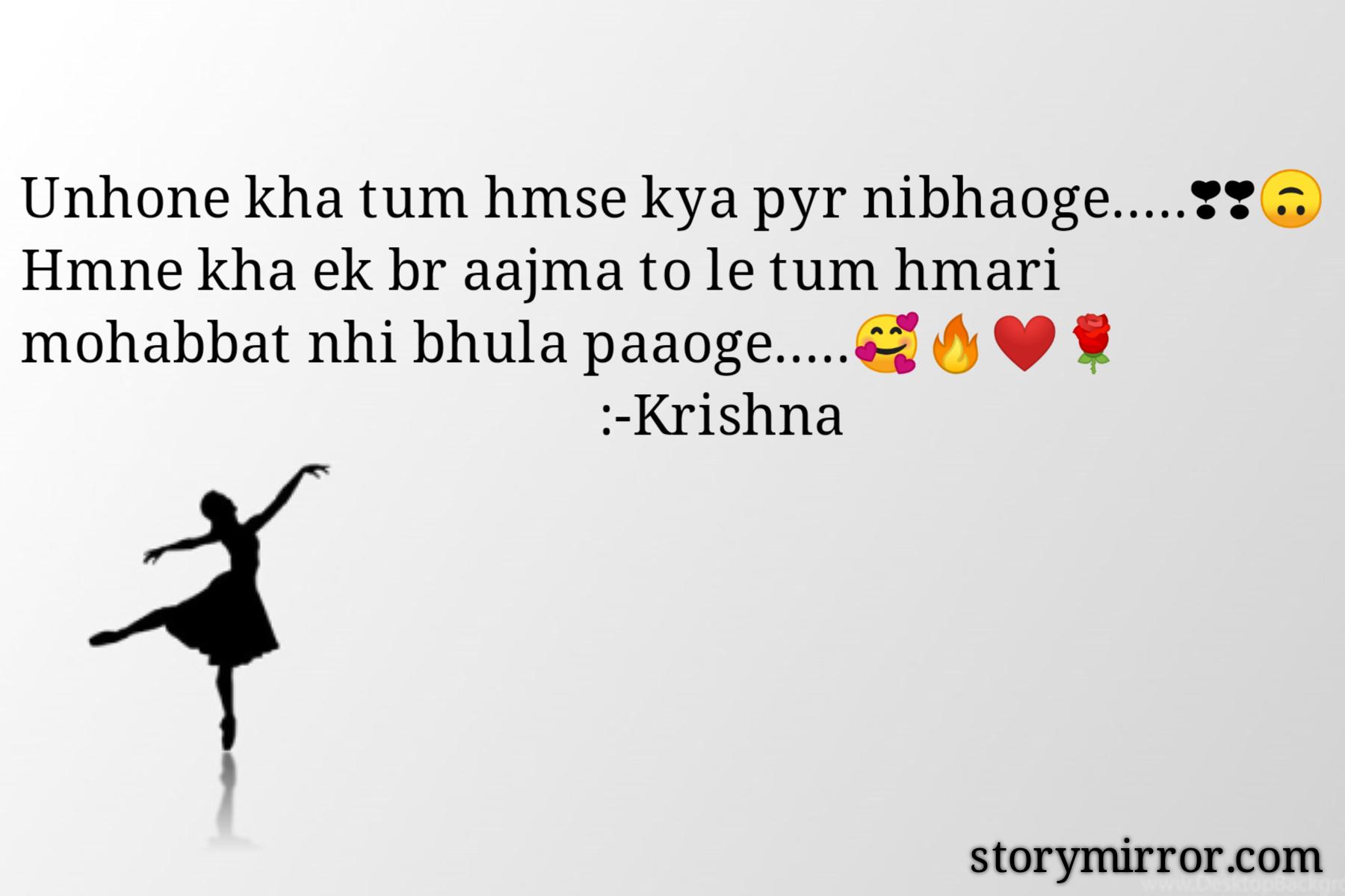 Unhone kha tum hmse kya pyr nibhaoge.....❣❣🙃 Hmne kha ek br aajma to le tum hmari mohabbat nhi bhula paaoge.....🥰🔥❤🌹                                             :-Krishna