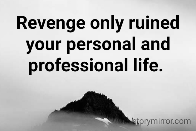 Revenge only ruined your personal and professional life.
