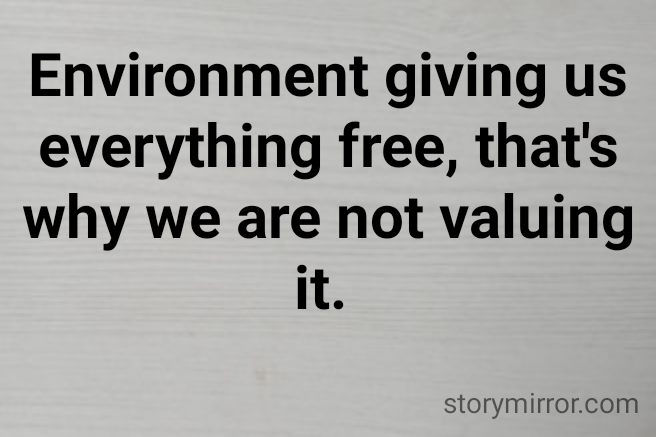 Environment giving us everything free, that's why we are not valuing it.