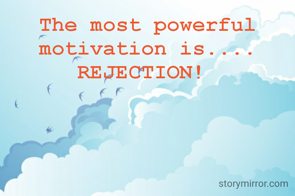 The most powerful motivation is.... REJECTION!