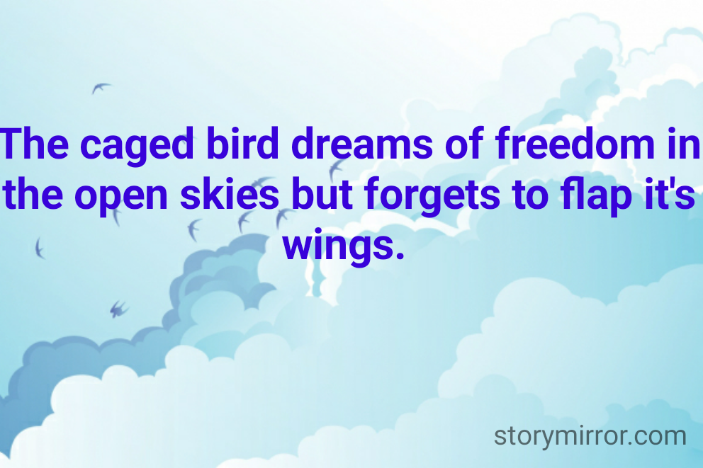 The caged bird dreams of freedom in the open skies but forgets to flap it's wings.