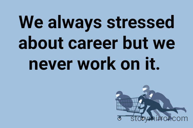 We always stressed about career but we never work on it.