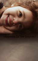 Happiness Is The Solution!