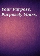 Your Purpose, Purposely Yours