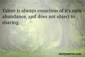 Talent is always conscious of it's own abundance, and does not object to sharing.