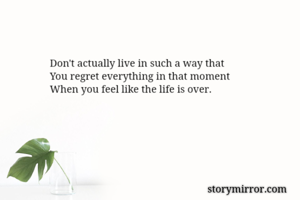 Don't actually live in such a way that You regret everything in that moment When you feel like the life is over.