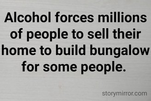 Alcohol forces millions of people to sell their home to build bungalow  for some people.