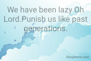 We have been lazy Oh Lord.Punish us like past generations.