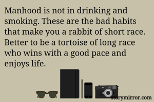 Manhood is not in drinking and smoking. These are the bad habits that make you a rabbit of short race. Better to be a tortoise of long race who wins with a good pace and enjoys life.