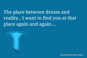 The place between dream and reality... I want to find you at that place again and again....