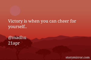 Victory is when you can cheer for yourself..