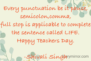 Every punctuation be it pause, semicolon,comma, full stop is applicable to complete the sentence called LIFE. Happy Teachers Day.  -Shivali Singh