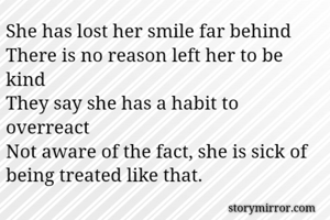 She has lost her smile far behind There is no reason left her to be kind They say she has a habit to overreact Not aware of the fact, she is sick of being treated like that.