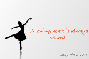 A loving heart is always sacred..