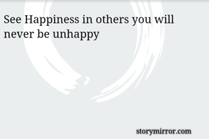 See Happiness in others you will never be unhappy
