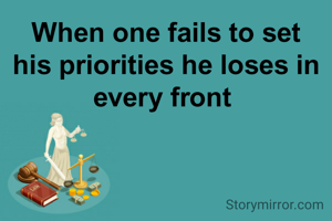 When one fails to set his priorities he loses in every front