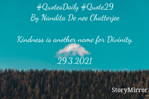 #QuotesDaily #Quote29 By Nandita De nee Chatterjee  Kindness is another name for Divinity.  29.3.2021