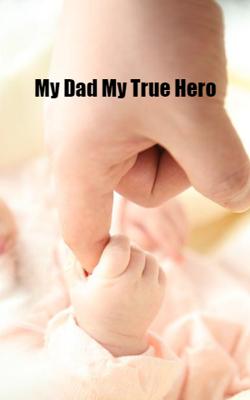 My Dad, My True Hero