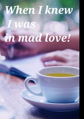 When I Knew I Was In Mad Love!