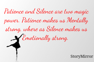 Patience and Silence are two magic power. Patience makes us Mentally strong, where as Silence makes us Emotionally strong.