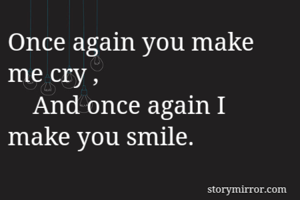 Once again you make me cry ,     And once again I make you smile.