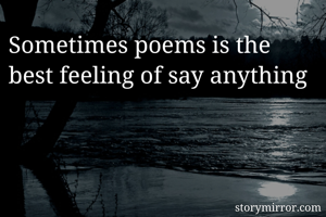 Sometimes poems is the best feeling of say anything
