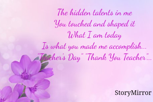 "The hidden talents in me You touched and shaped it What I am today Is what you made me accomplish... ""Teacher's Day"" ""Thank You Teacher""..."