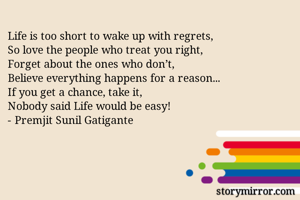 Life is too short to wake up with regrets, So love the people who treat you right, Forget about the ones who don't, Believe everything happens for a reason... If you get a chance, take it, Nobody said Life would be easy! - Premjit Sunil Gatigante