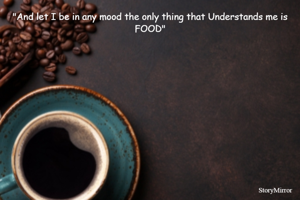 """""""And let I be in any mood the only thing that Understands me is FOOD"""""""