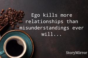 Ego kills more relationships than misunderstandings ever will...